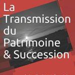 La Transmission du Patrimoine & Succession: Droit et Fiscalité de la Transmission & Succesion – Réduisez vos impôts